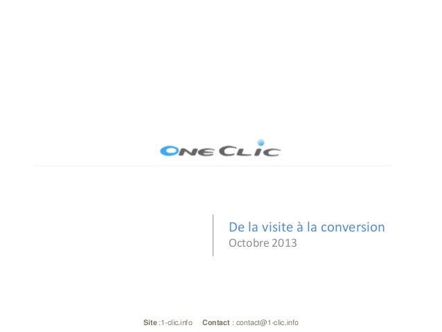De la visite à la conversion Octobre 2013  Site :1-clic.info  Contact : contact@1-clic.info