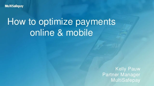 How to optimize payments online & mobile Kelly Pauw Partner Manager MultiSafepay