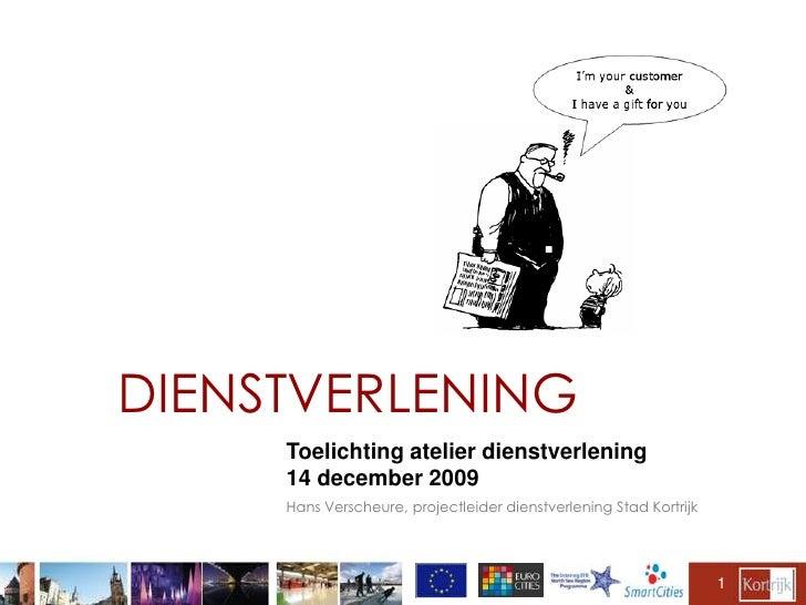 1<br />DIENSTVERLENING<br />Toelichting atelier dienstverlening<br />14 december 2009<br />Hans Verscheure, projectleider ...