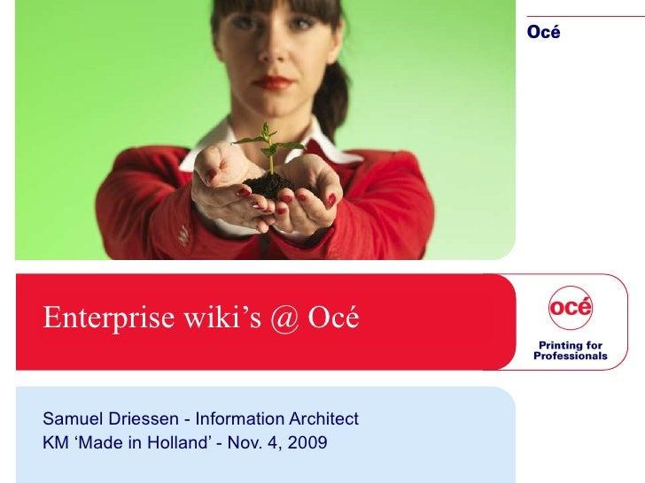 Enterprise wiki's @ Océ Samuel Driessen - Information Architect KM 'Made in Holland' - Nov. 4, 2009