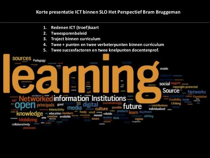Korte presentatie ICT binnen SLO Het Perspectief Bram Bruggeman   1.   Redenen ICT (troef)kaart   2.   Tweesporenbeleid   ...