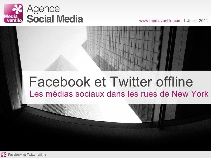 www.mediaventilo.com  I  Juillet 2011 Facebook et Twitter offline Les médias sociaux dans les rues de New York Facebook et...