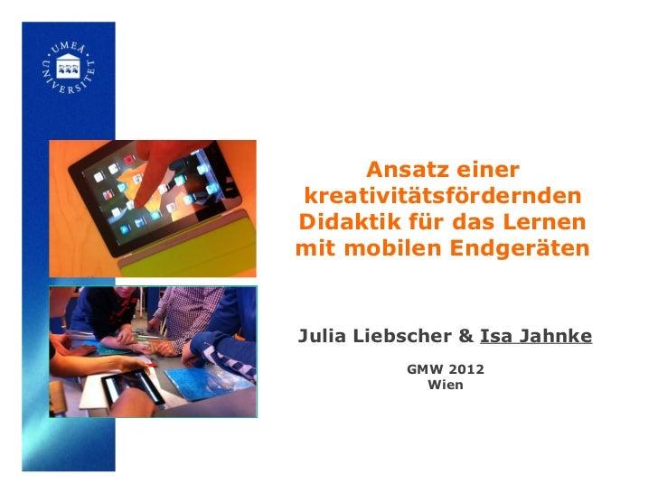 Ansatz einerkreativitätsförderndenDidaktik für das Lernenmit mobilen EndgerätenJulia Liebscher & Isa Jahnke          GMW 2...