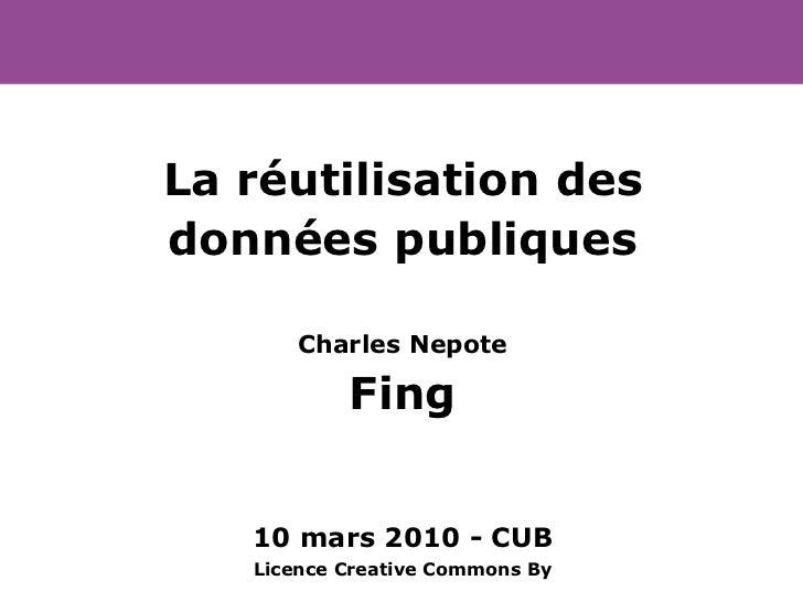 La réutilisation des données publiques Charles Nepote Fing 10 mars 2010 - CUB Licence Creative Commons By