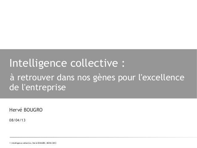 1 |Intelligence collective, Hervé BOUGRO, 08/04/2013Intelligence collective:à retrouver dans nos gènes pour lexcellencede...