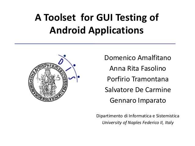 A Toolset for GUI Testing of   Android Applications                 Domenico Amalfitano                   Anna Rita Fasoli...