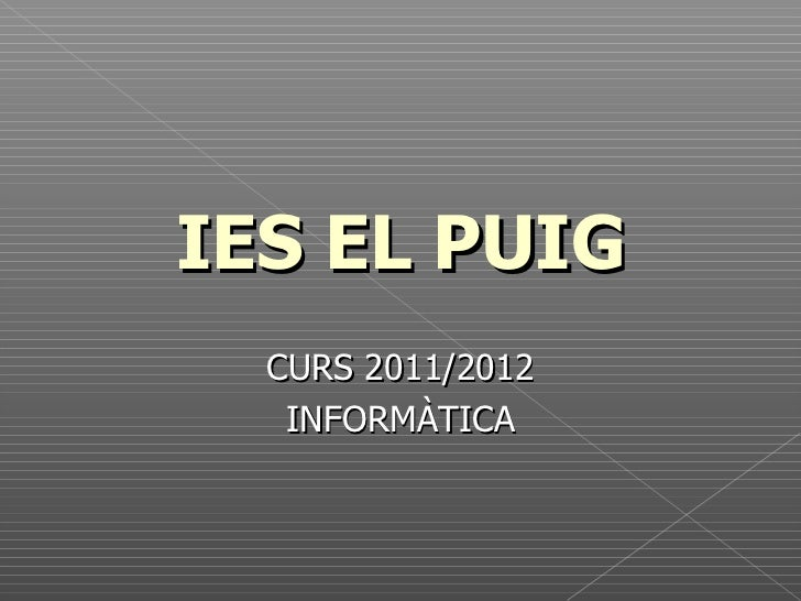 <ul>IES EL PUIG </ul><ul>CURS 2011/2012 INFORMÀTICA </ul>