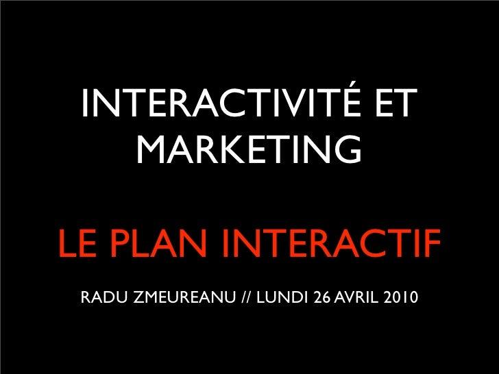 INTERACTIVITÉ ET     MARKETING  LE PLAN INTERACTIF  RADU ZMEUREANU // LUNDI 26 AVRIL 2010