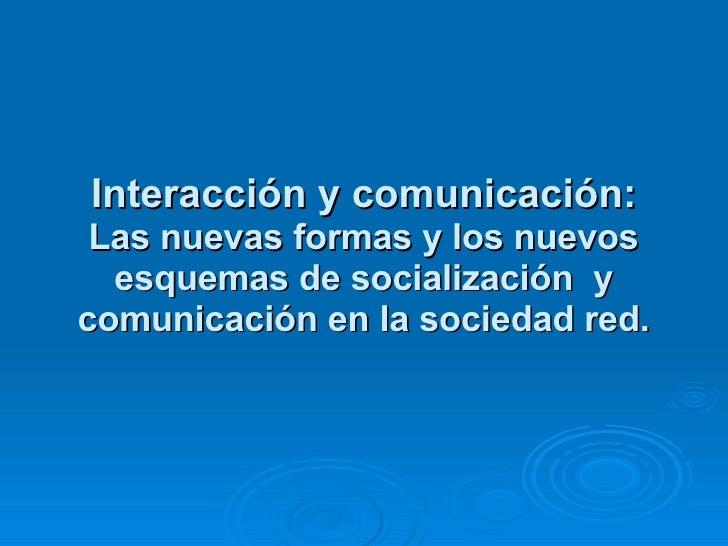 Interacción y comunicación: Las nuevas formas y los nuevos esquemas de socialización  y comunicación en la sociedad red.
