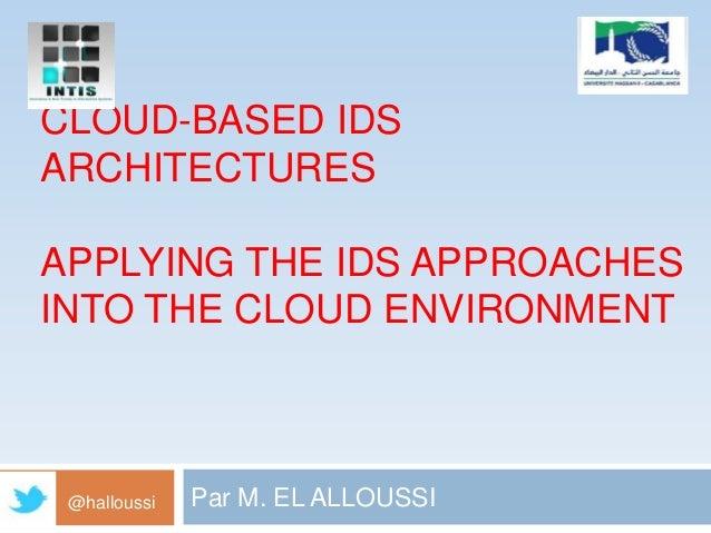 CLOUD-BASED IDS ARCHITECTURES APPLYING THE IDS APPROACHES INTO THE CLOUD ENVIRONMENT  @halloussi  Par M. EL ALLOUSSI