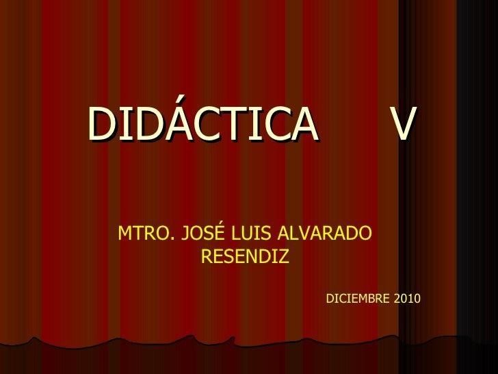 DIDÁCTICA  V MTRO. JOSÉ LUIS ALVARADO RESENDIZ DICIEMBRE 2010