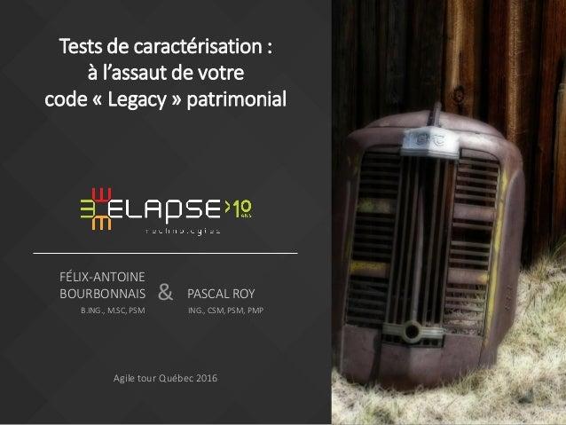 & FÉLIX-ANTOINE BOURBONNAIS B.ING., M.SC, PSM Agile tour Québec 2016 Tests de caractérisation : à l'assaut de votre code «...