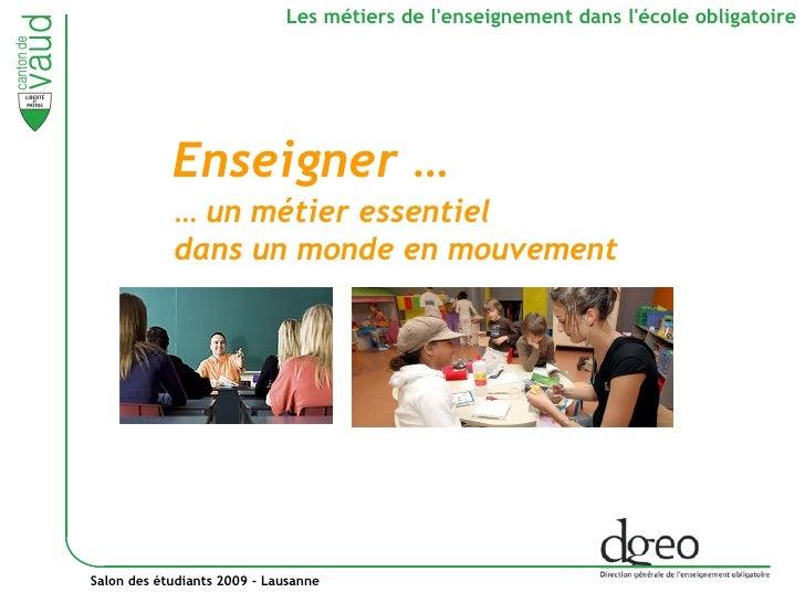 Salon des étudiants 2009 - Lausanne Les métiers de l'enseignement dans l'école obligatoire …  un métier essentiel  dans un...