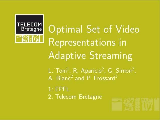 Optimal Set of Video Representations in Adaptive Streaming L. Toni1 , R. Aparicio2 , G. Simon2 , A. Blanc2 and P. Frossard...