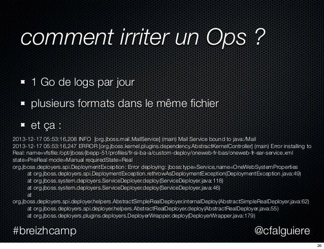 @cfalguiere#breizhcamp comment irriter un Ops ? 1 Go de logs par jour plusieurs formats dans le même fichier et ça : 2013-1...