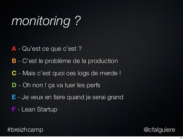 @cfalguiere#breizhcamp monitoring ? A - Qu'est ce que c'est ? B - C'est le problème de la production C - Mais c'est quoi c...