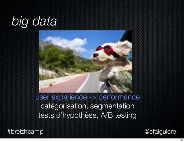 @cfalguiere#breizhcamp big data user experience -> performance catégorisation, segmentation tests d'hypothèse, A/B testing...