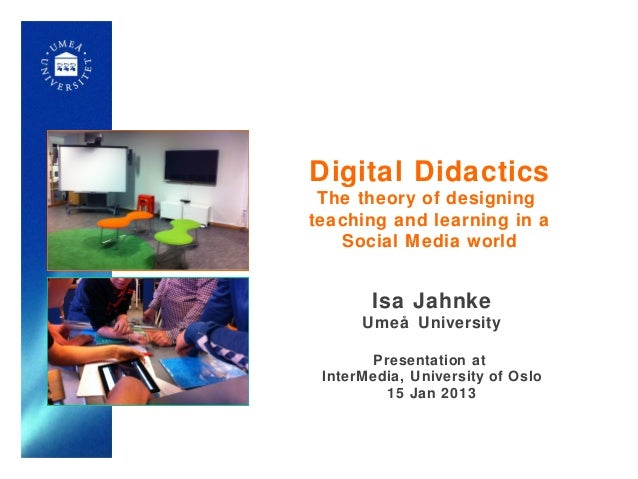 Digital Didactics The theory of designingteaching and learning in a   Social Media world       Isa Jahnke      Umeå Univer...