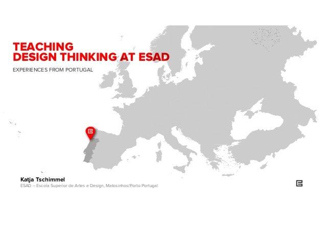 TEACHING DESIGN THINKING AT ESAD EXPERIENCES FROM PORTUGAL Katja Tschimmel ESAD – Escola Superior de Artes e Design, Matos...