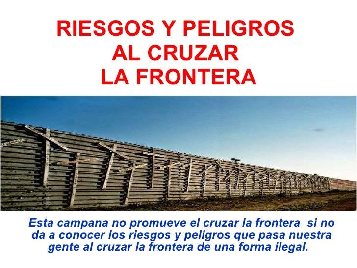 RIESGOS Y PELIGROS AL CRUZAR  LA FRONTERA Esta campana no promueve el cruzar la frontera  si no da a conocer los riesgos y...