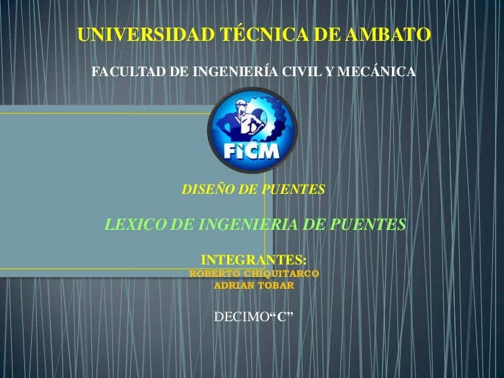UNIVERSIDAD TÉCNICA DE AMBATO FACULTAD DE INGENIERÍA CIVIL Y MECÁNICA           DISEÑO DE PUENTES  LEXICO DE INGENIERIA DE...