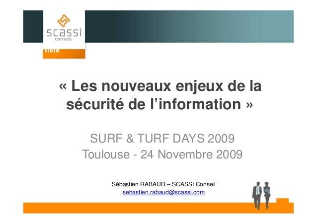 « Les nouveaux enjeux de la sécurité de l'information » SURF & TURF DAYS 2009 Toulouse - 24 Novembre 2009 Sébastien RABAUD...