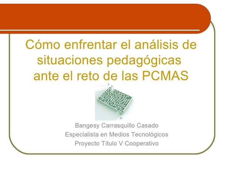 Cómo enfrentar el análisis de situaciones pedagógicas  ante el reto de las PCMAS Bangesy Carrasquillo Casado Especialista ...