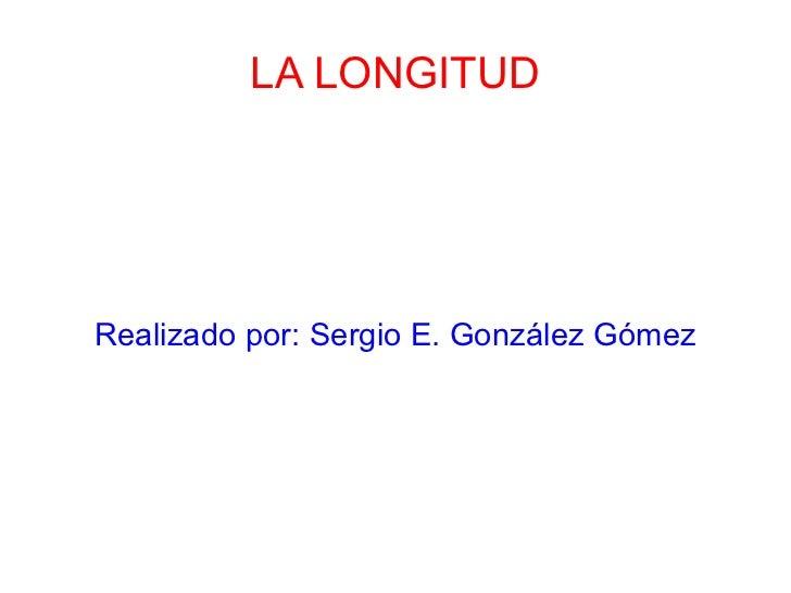 LA LONGITUD Realizado por: Sergio E. González Gómez