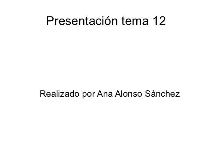 Presentación tema 12  Realizado por Ana Alonso Sánchez