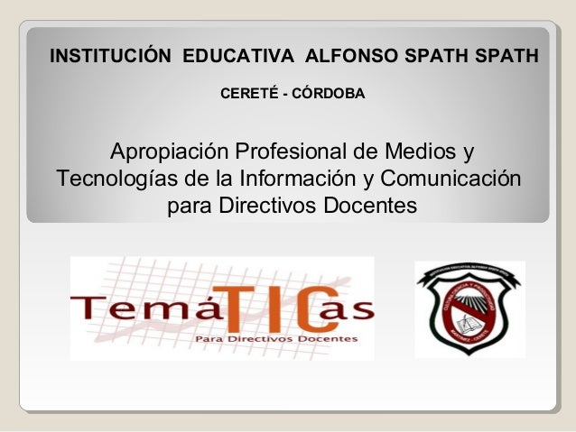 INSTITUCIÓN EDUCATIVA ALFONSO SPATH SPATH               CERETÉ - CÓRDOBA    Apropiación Profesional de Medios yTecnologías...