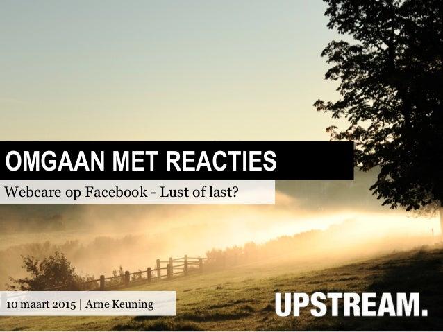 OMGAAN MET REACTIES Webcare op Facebook - Lust of last? 10 maart 2015 | Arne Keuning