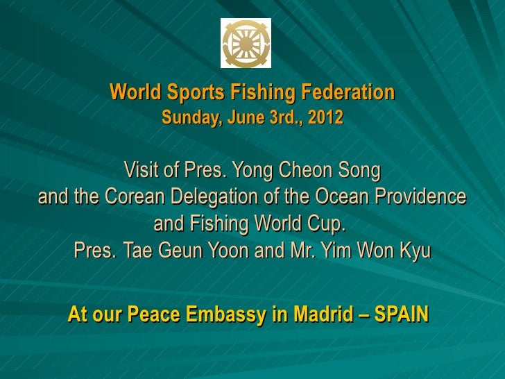 World Sports Fishing Federation              Sunday, June 3rd., 2012          Visit of Pres. Yong Cheon Songand the Corean...