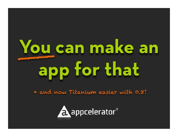 You can make an ____   app for that  * and now Titanium easier with 0.8!