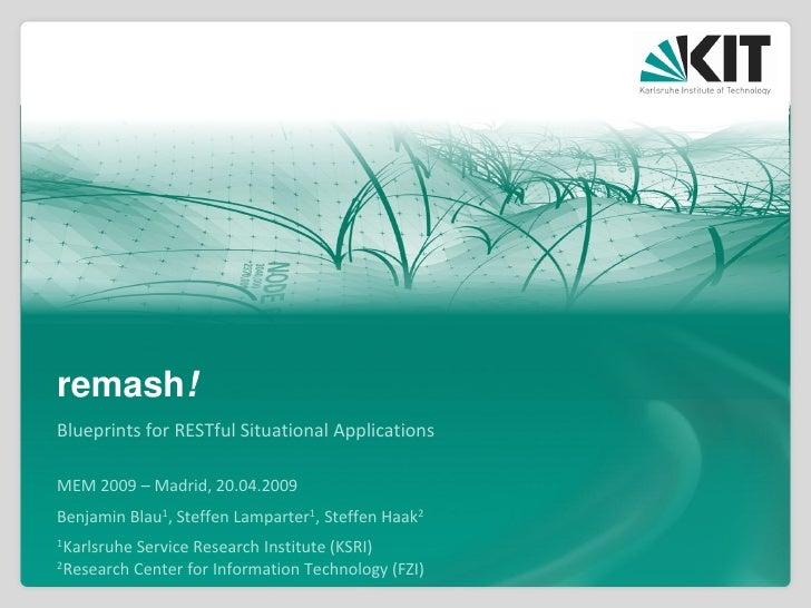 remash! Blueprints for RESTful Situational Applications  MEM 2009 – Madrid, 20.04.2009 Benjamin Blau1, Steffen Lamparter1,...