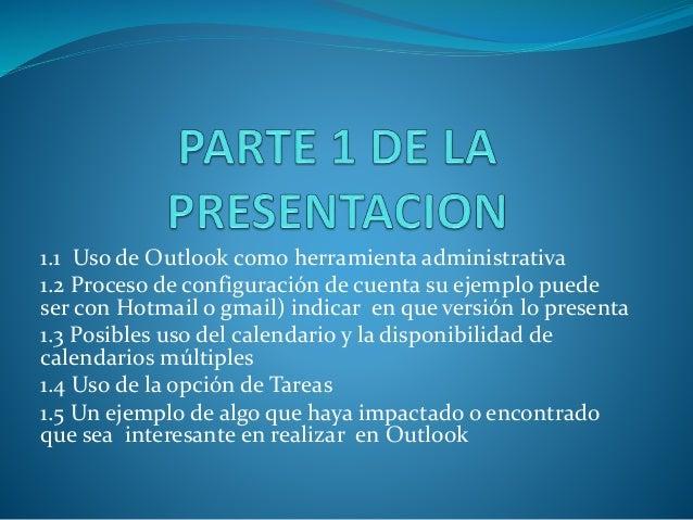 1.1 Uso de Outlook como herramienta administrativa 1.2 Proceso de configuración de cuenta su ejemplo puede ser con Hotmail...