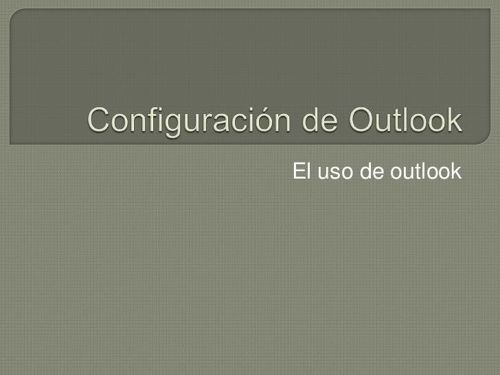 Configuración de Outlook<br />El uso de outlook<br />