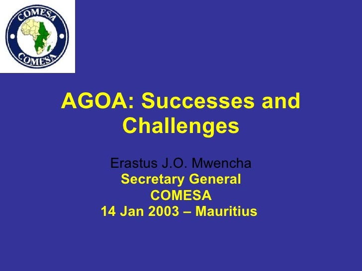 AGOA: Successes and Challenges Erastus J.O. Mwencha Secretary General COMESA 14 Jan 2003 – Mauritius