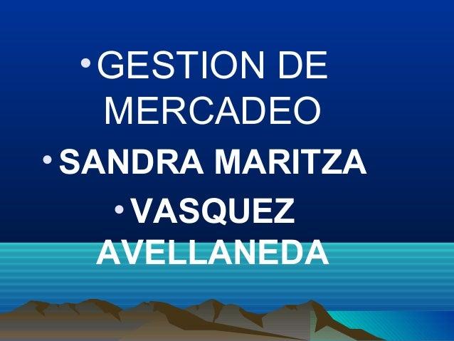•GESTION DE MERCADEO •SANDRA MARITZA •VASQUEZ AVELLANEDA