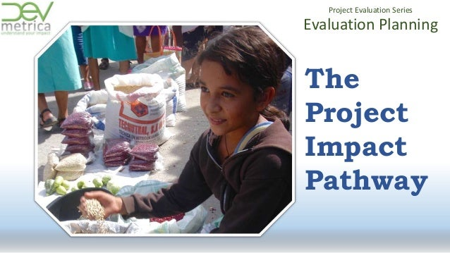 Evaluation Planning Project Evaluation Series The Project Impact Pathway