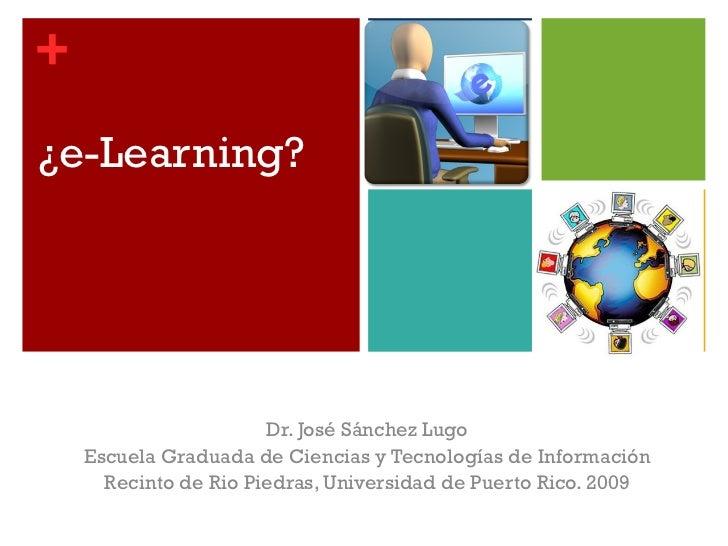 ¿e-Learning? Dr. José Sánchez Lugo Escuela Graduada de Ciencias y Tecnologías de Información Recinto de Rio Piedras, Unive...