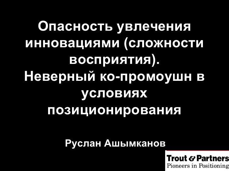 Руслан Ашымканов Опасность увлечения инновациями  (c ложности восприятия ) . Неверный ко-промоушн в условиях позиционирова...