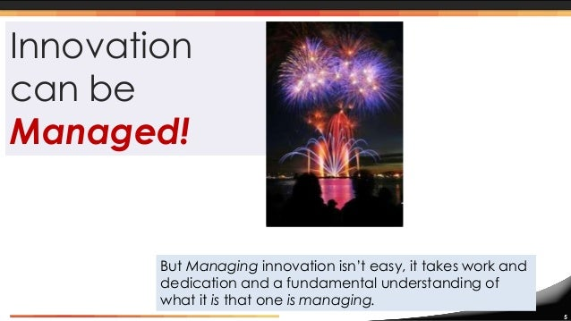 a framework for managing the innovation Key activities of managing collaborative technological innovation the  examination of some of the main contributions and frameworks that have been  provided.