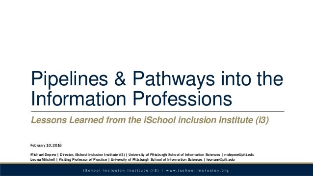 Pipelines & Pathways into the Information Professions Lessons Learned from the iSchool inclusion Institute (i3) February 1...
