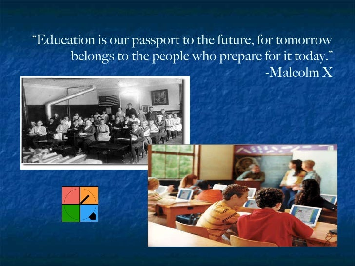 """"""" Education is our passport to the future, for tomorrow belongs to the people who prepare for it today."""" -Malcolm X"""