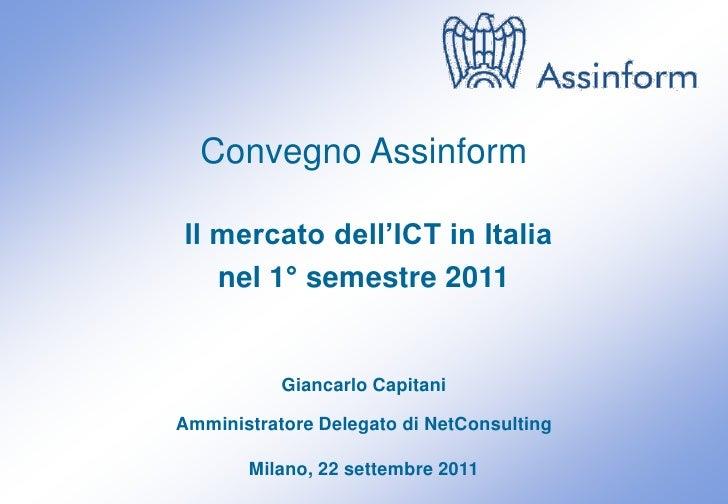 Convegno AssinformIl mercato dell'ICT in Italia   nel 1° semestre 2011           Giancarlo CapitaniAmministratore Delegato...