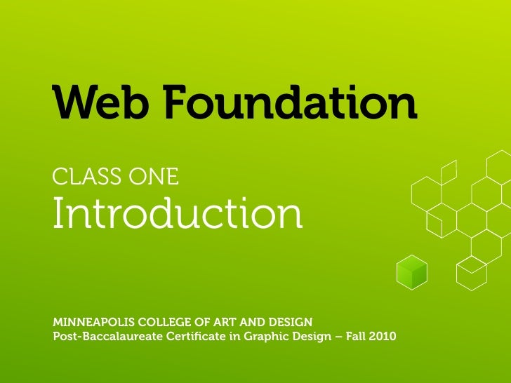 Web Foundation CLASS ONE Introduction  MINNEAPOLIS COLLEGE OF ART AND DESIGN Post-Baccalaureate Certificate in Graphic Desi...