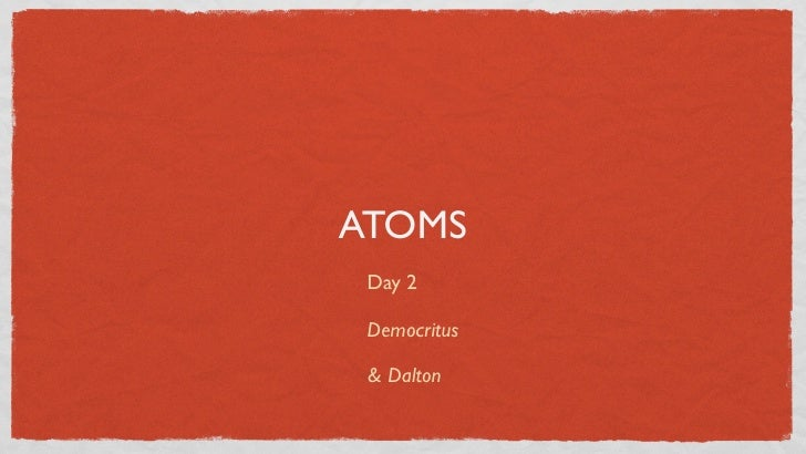 ATOMS  Day 2   Democritus   & Dalton
