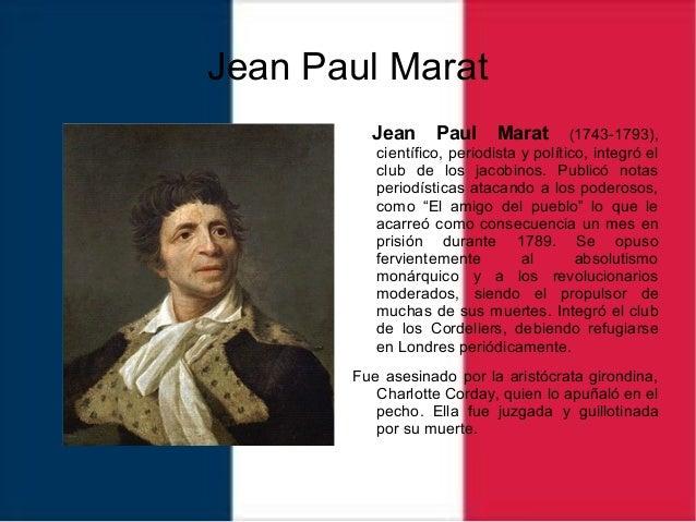 Jean Paul Marat Jean Paul Marat (1743-1793), científico, periodista y político, integró el club de los jacobinos. Publicó ...