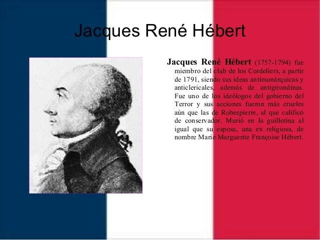 Jacques René Hébert Jacques René Hébert (1757-1794) fue miembro del club de los Cordeliers, a partir de 1791, siendo sus i...