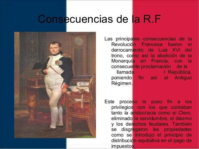 Consecuencias de la R.F Las principales consecuencias de la Revolución Francesa fueron el derrocamiento de Luis XVI del tr...